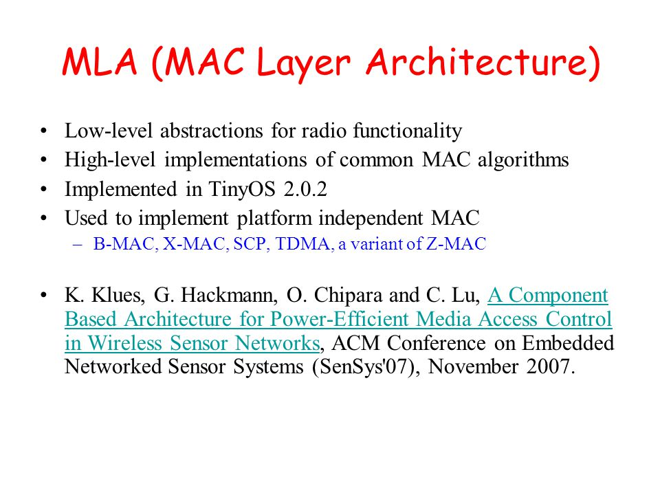 MLA (MAC Layer Architecture) Low-level abstractions for radio functionality High-level implementations of common MAC algorithms Implemented in TinyOS 2.0.2 Used to implement platform independent MAC –B-MAC, X-MAC, SCP, TDMA, a variant of Z-MAC K.