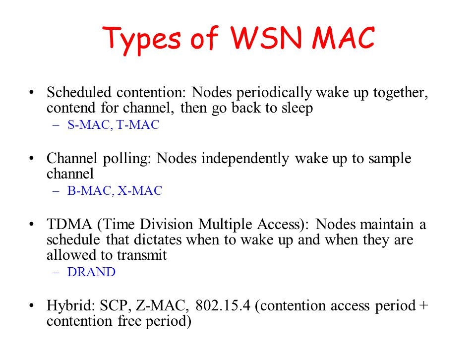 Types of WSN MAC Scheduled contention: Nodes periodically wake up together, contend for channel, then go back to sleep –S-MAC, T-MAC Channel polling: Nodes independently wake up to sample channel –B-MAC, X-MAC TDMA (Time Division Multiple Access): Nodes maintain a schedule that dictates when to wake up and when they are allowed to transmit –DRAND Hybrid: SCP, Z-MAC, 802.15.4 (contention access period + contention free period)