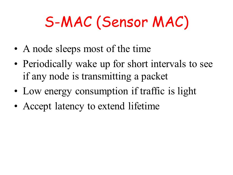 S-MAC (Sensor MAC) A node sleeps most of the time Periodically wake up for short intervals to see if any node is transmitting a packet Low energy consumption if traffic is light Accept latency to extend lifetime