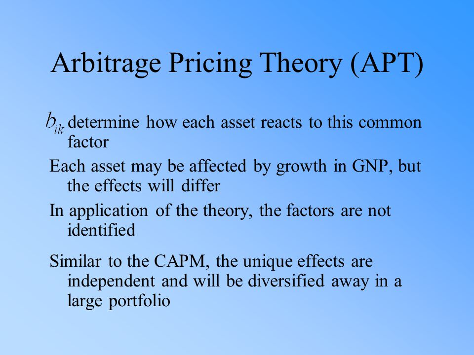 Arbitrage Pricing Theory (APT) determine how each asset reacts to this common factor Each asset may be affected by growth in GNP, but the effects will