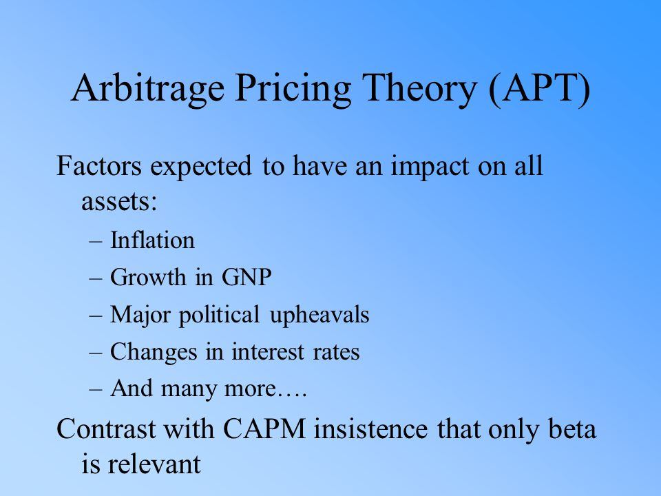 Arbitrage Pricing Theory (APT) Factors expected to have an impact on all assets: –Inflation –Growth in GNP –Major political upheavals –Changes in inte