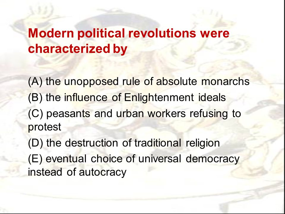 Modern political revolutions were characterized by (A) the unopposed rule of absolute monarchs (B) the influence of Enlightenment ideals (C) peasants