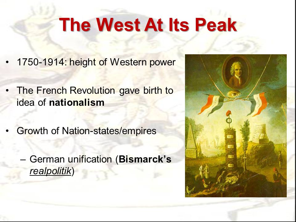 The West At Its Peak 1750-1914: height of Western power The French Revolution gave birth to idea of nationalism Growth of Nation-states/empires –Germa
