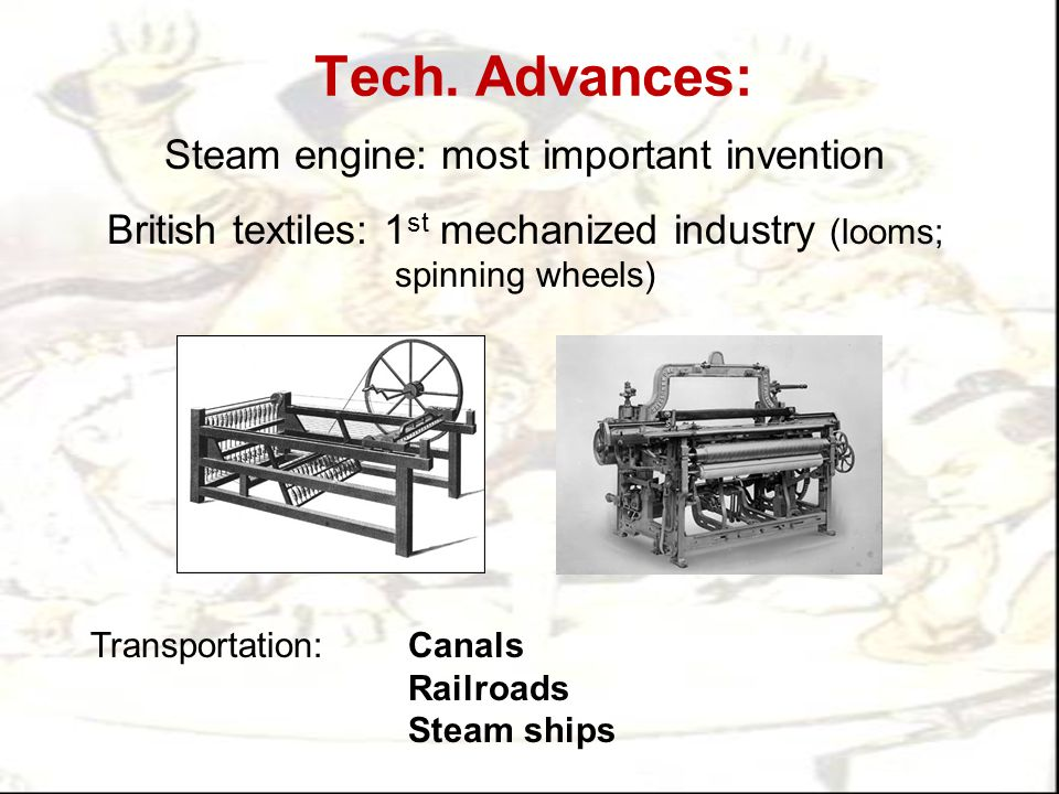 Tech. Advances: Steam engine: most important invention British textiles: 1 st mechanized industry (looms; spinning wheels) Transportation:Canals Railr