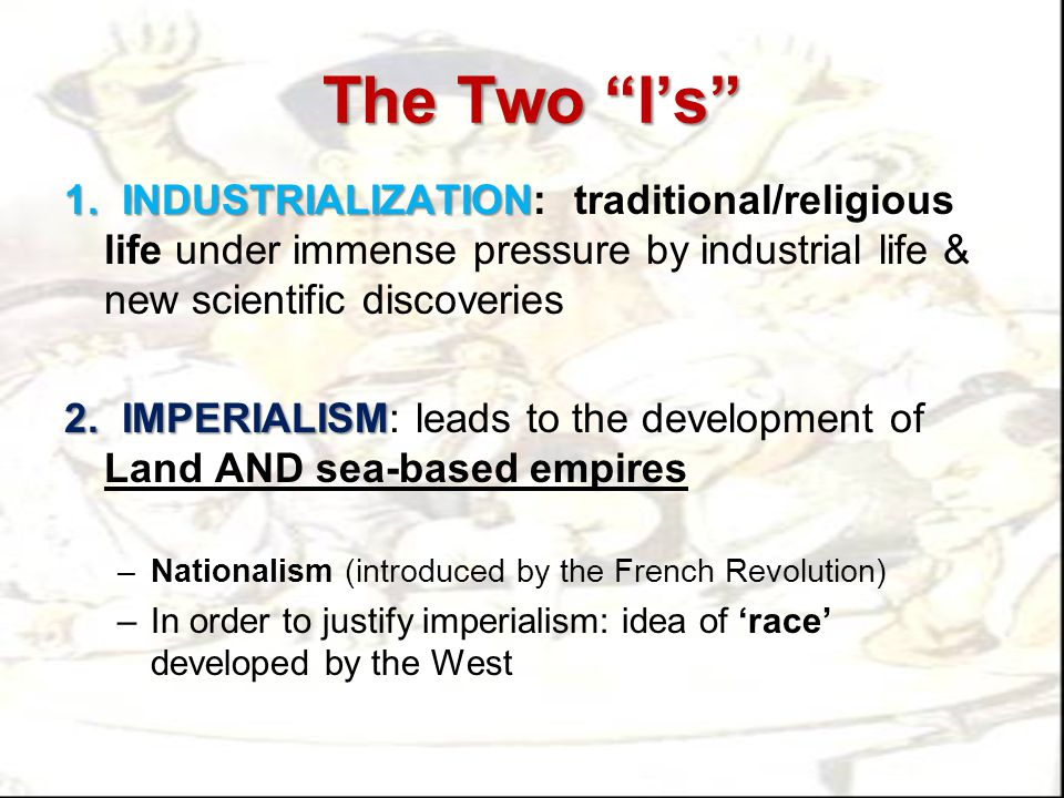 "The Two ""I's"" 1. INDUSTRIALIZATION 1. INDUSTRIALIZATION: traditional/religious life under immense pressure by industrial life & new scientific discove"