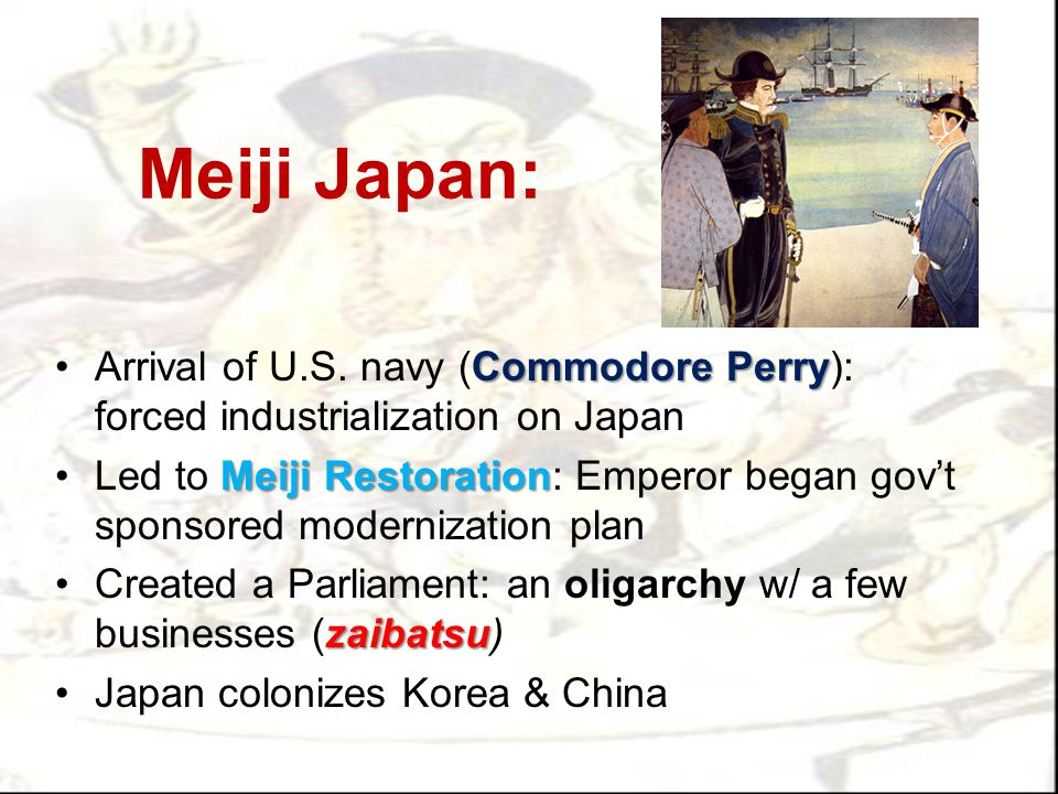 Meiji Japan: Commodore PerryArrival of U.S. navy (Commodore Perry): forced industrialization on Japan Meiji RestorationLed to Meiji Restoration: Emper