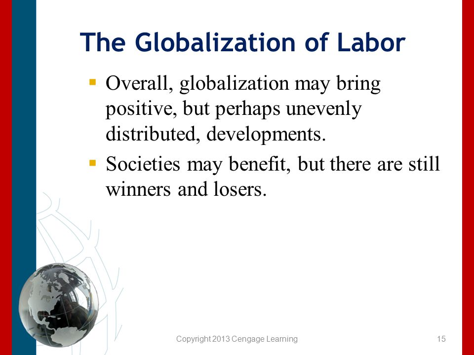 The Globalization of Labor  Overall, globalization may bring positive, but perhaps unevenly distributed, developments.  Societies may benefit, but t