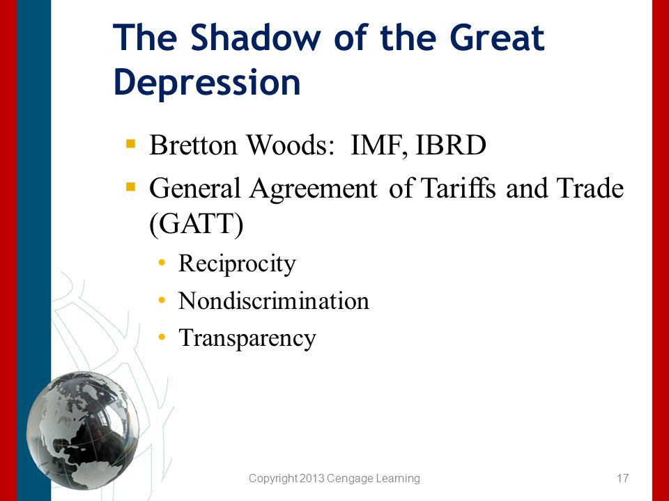 Copyright 2013 Cengage Learning The Shadow of the Great Depression  Bretton Woods: IMF, IBRD  General Agreement of Tariffs and Trade (GATT) Reciproc