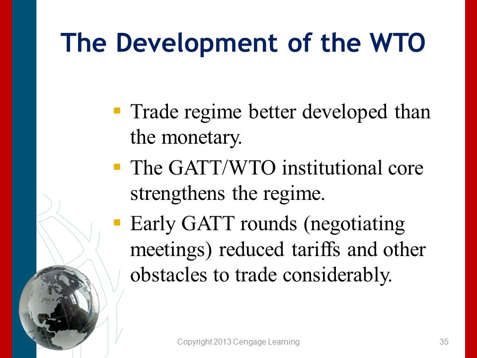 Copyright 2013 Cengage Learning The Development of the WTO  Trade regime better developed than the monetary.  The GATT/WTO institutional core streng