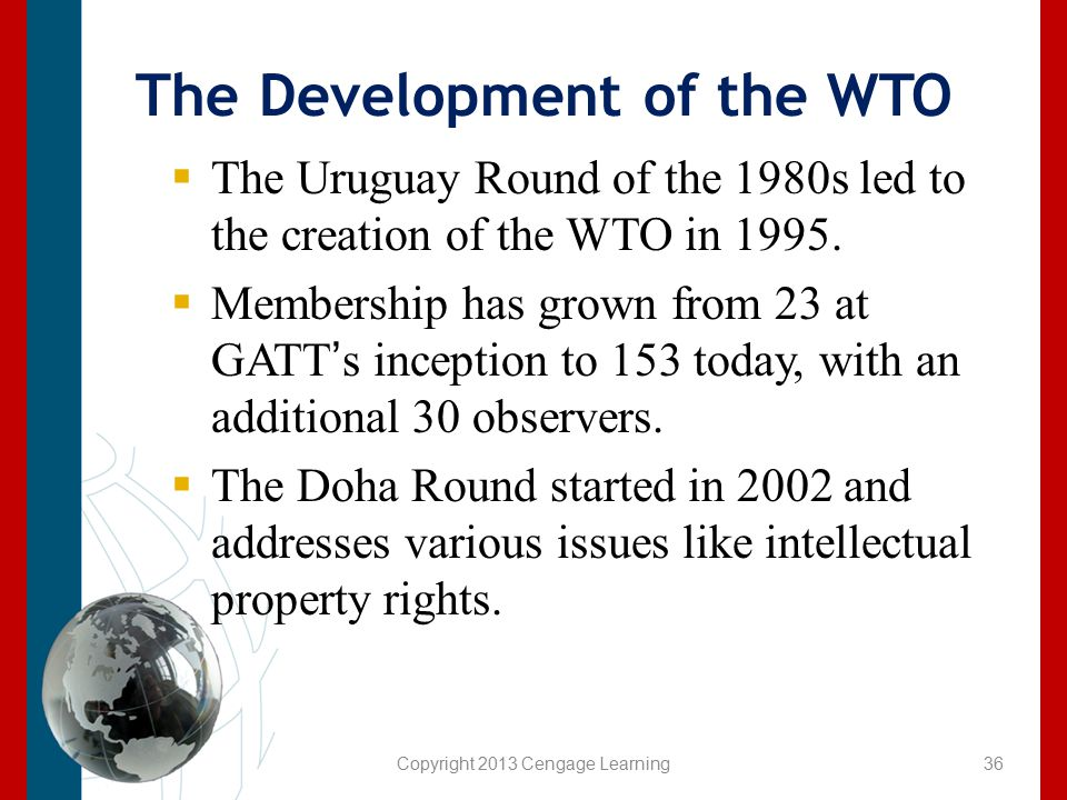 Copyright 2013 Cengage Learning The Development of the WTO  The Uruguay Round of the 1980s led to the creation of the WTO in 1995.  Membership has g