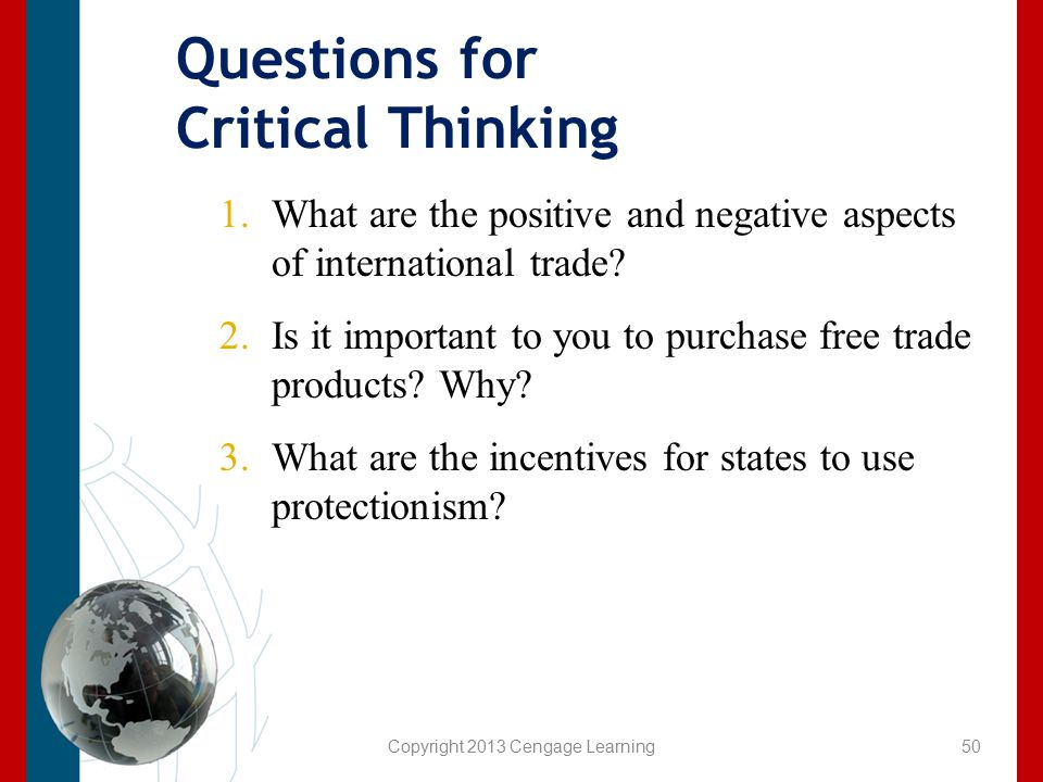 Copyright 2013 Cengage Learning Questions for Critical Thinking 1.What are the positive and negative aspects of international trade? 2.Is it important