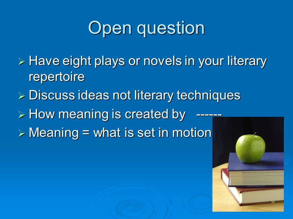 Open question  Have eight plays or novels in your literary repertoire  Discuss ideas not literary techniques  How meaning is created by ------  Meaning = what is set in motion