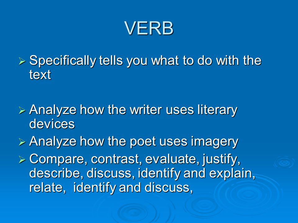 VERB  Specifically tells you what to do with the text  Analyze how the writer uses literary devices  Analyze how the poet uses imagery  Compare, contrast, evaluate, justify, describe, discuss, identify and explain, relate, identify and discuss,