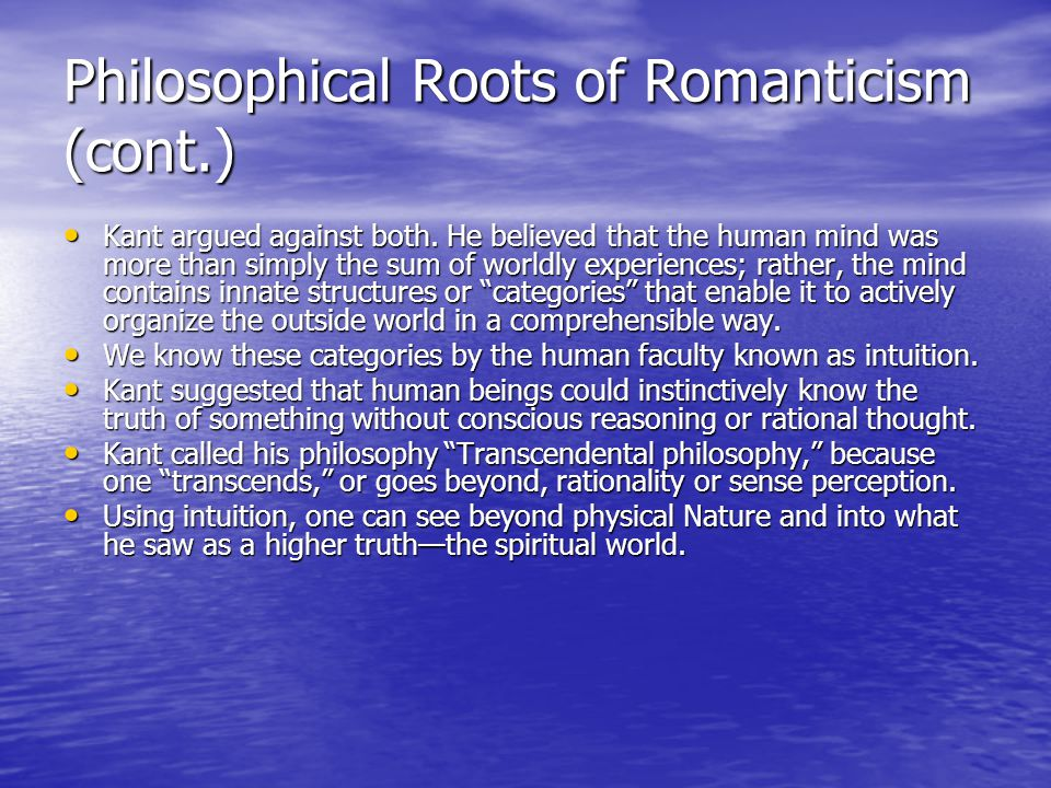 Philosophical Roots of Romanticism (cont.) Kant argued against both. He believed that the human mind was more than simply the sum of worldly experienc