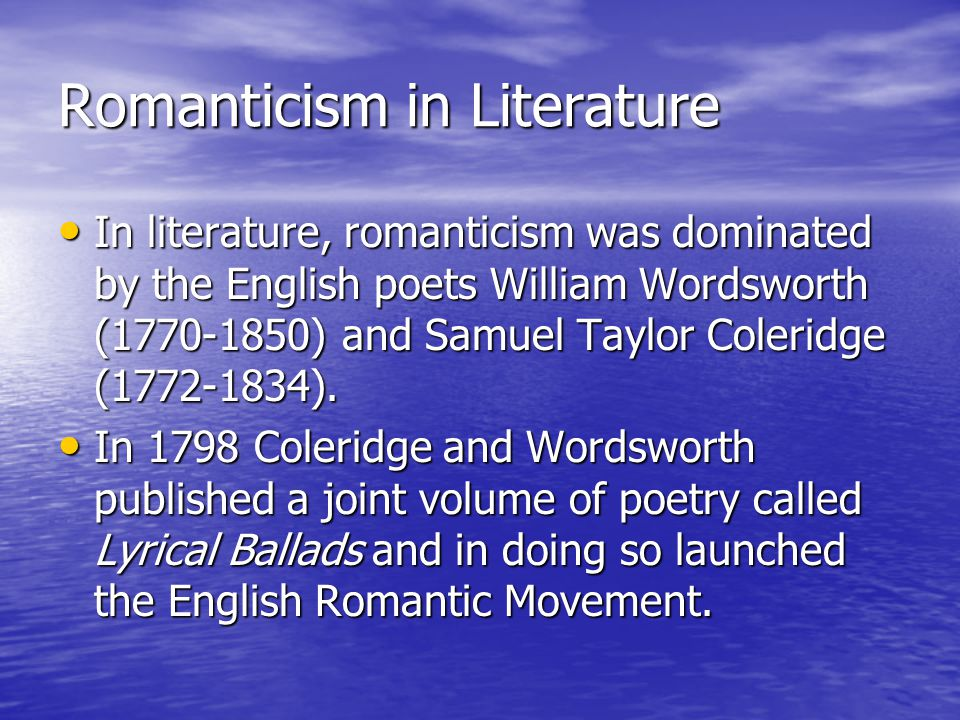 Romanticism in Literature In literature, romanticism was dominated by the English poets William Wordsworth (1770-1850) and Samuel Taylor Coleridge (17