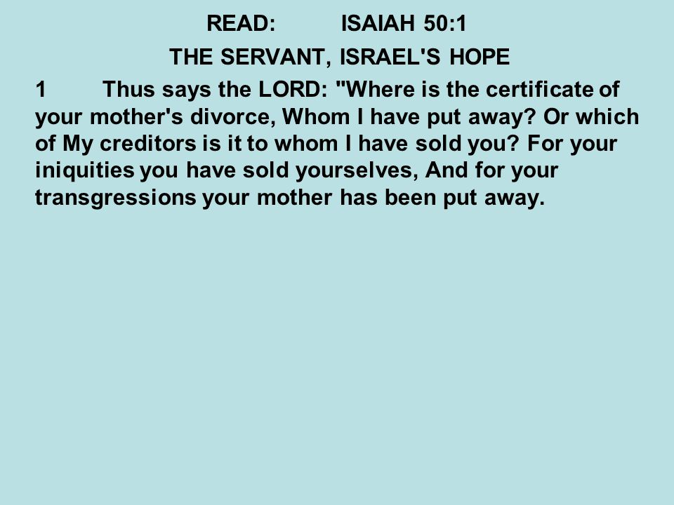 QUESTIONS:ISAIAH 50:1 THE SERVANT, ISRAEL S HOPE 1Thus says the LORD: Where is the certificate of your mother s divorce, Whom I have put away.