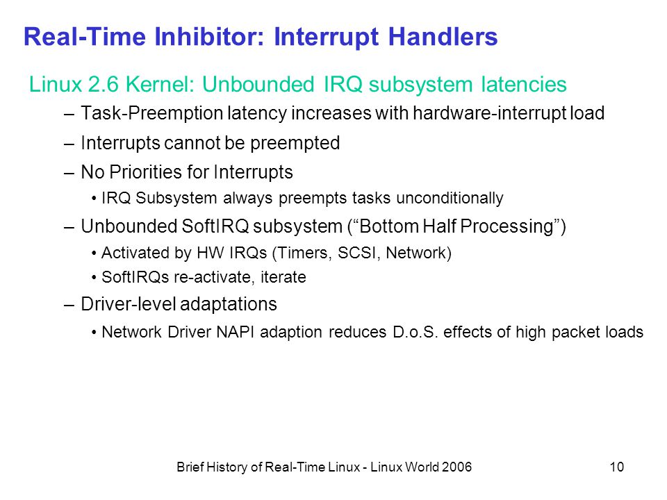 Brief History of Real-Time Linux - Linux World 200610 Real-Time Inhibitor: Interrupt Handlers Linux 2.6 Kernel: Unbounded IRQ subsystem latencies –Task-Preemption latency increases with hardware-interrupt load –Interrupts cannot be preempted –No Priorities for Interrupts IRQ Subsystem always preempts tasks unconditionally –Unbounded SoftIRQ subsystem ( Bottom Half Processing ) Activated by HW IRQs (Timers, SCSI, Network) SoftIRQs re-activate, iterate –Driver-level adaptations Network Driver NAPI adaption reduces D.o.S.