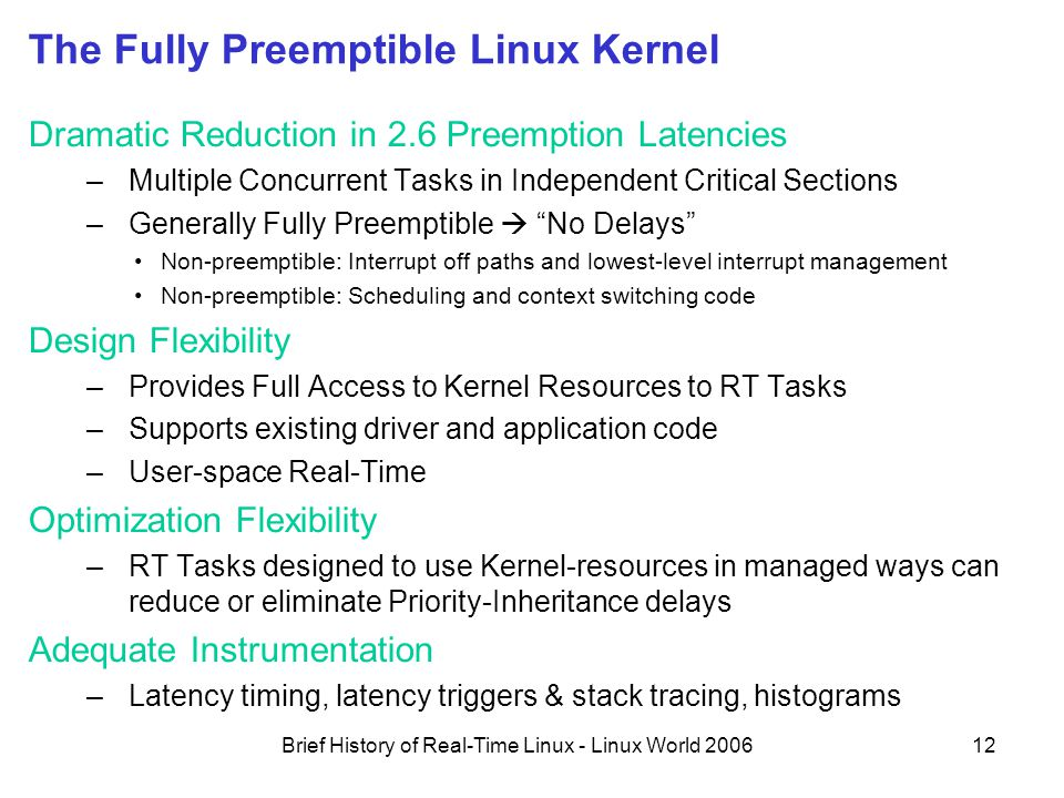 Brief History of Real-Time Linux - Linux World 200612 The Fully Preemptible Linux Kernel Dramatic Reduction in 2.6 Preemption Latencies –Multiple Concurrent Tasks in Independent Critical Sections –Generally Fully Preemptible  No Delays Non-preemptible: Interrupt off paths and lowest-level interrupt management Non-preemptible: Scheduling and context switching code Design Flexibility –Provides Full Access to Kernel Resources to RT Tasks –Supports existing driver and application code –User-space Real-Time Optimization Flexibility –RT Tasks designed to use Kernel-resources in managed ways can reduce or eliminate Priority-Inheritance delays Adequate Instrumentation –Latency timing, latency triggers & stack tracing, histograms