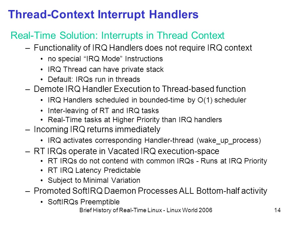 Brief History of Real-Time Linux - Linux World 200614 Thread-Context Interrupt Handlers Real-Time Solution: Interrupts in Thread Context –Functionality of IRQ Handlers does not require IRQ context no special IRQ Mode Instructions IRQ Thread can have private stack Default: IRQs run in threads –Demote IRQ Handler Execution to Thread-based function IRQ Handlers scheduled in bounded-time by O(1) scheduler Inter-leaving of RT and IRQ tasks Real-Time tasks at Higher Priority than IRQ handlers –Incoming IRQ returns immediately IRQ activates corresponding Handler-thread (wake_up_process) –RT IRQs operate in Vacated IRQ execution-space RT IRQs do not contend with common IRQs - Runs at IRQ Priority RT IRQ Latency Predictable Subject to Minimal Variation –Promoted SoftIRQ Daemon Processes ALL Bottom-half activity SoftIRQs Preemptible