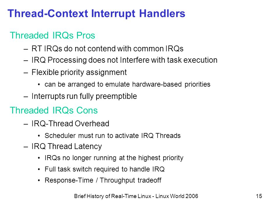 Brief History of Real-Time Linux - Linux World 200615 Thread-Context Interrupt Handlers Threaded IRQs Pros –RT IRQs do not contend with common IRQs –IRQ Processing does not Interfere with task execution –Flexible priority assignment can be arranged to emulate hardware-based priorities –Interrupts run fully preemptible Threaded IRQs Cons –IRQ-Thread Overhead Scheduler must run to activate IRQ Threads –IRQ Thread Latency IRQs no longer running at the highest priority Full task switch required to handle IRQ Response-Time / Throughput tradeoff