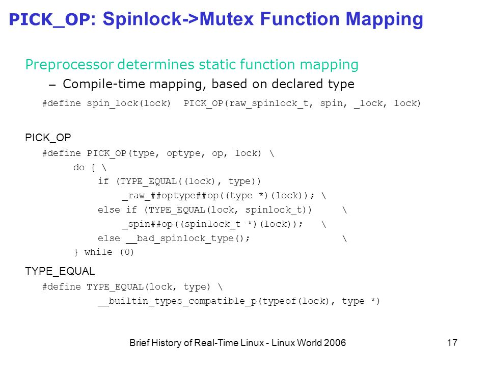 Brief History of Real-Time Linux - Linux World 200617 PICK_OP : Spinlock->Mutex Function Mapping Preprocessor determines static function mapping – Compile-time mapping, based on declared type #define spin_lock(lock) PICK_OP(raw_spinlock_t, spin, _lock, lock) PICK_OP #define PICK_OP(type, optype, op, lock) \ do { \ if (TYPE_EQUAL((lock), type)) _raw_##optype##op((type *)(lock)); \ else if (TYPE_EQUAL(lock, spinlock_t)) \ _spin##op((spinlock_t *)(lock)); \ else __bad_spinlock_type(); \ } while (0) TYPE_EQUAL #define TYPE_EQUAL(lock, type) \ __builtin_types_compatible_p(typeof(lock), type *)