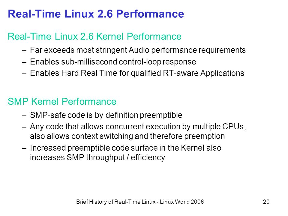 Brief History of Real-Time Linux - Linux World 200620 Real-Time Linux 2.6 Performance Real-Time Linux 2.6 Kernel Performance –Far exceeds most stringent Audio performance requirements –Enables sub-millisecond control-loop response –Enables Hard Real Time for qualified RT-aware Applications SMP Kernel Performance –SMP-safe code is by definition preemptible –Any code that allows concurrent execution by multiple CPUs, also allows context switching and therefore preemption –Increased preemptible code surface in the Kernel also increases SMP throughput / efficiency