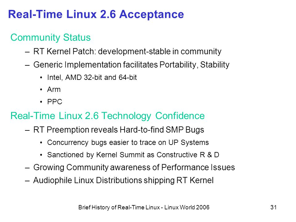 Brief History of Real-Time Linux - Linux World 200631 Real-Time Linux 2.6 Acceptance Community Status –RT Kernel Patch: development-stable in community –Generic Implementation facilitates Portability, Stability Intel, AMD 32-bit and 64-bit Arm PPC Real-Time Linux 2.6 Technology Confidence –RT Preemption reveals Hard-to-find SMP Bugs Concurrency bugs easier to trace on UP Systems Sanctioned by Kernel Summit as Constructive R & D –Growing Community awareness of Performance Issues –Audiophile Linux Distributions shipping RT Kernel