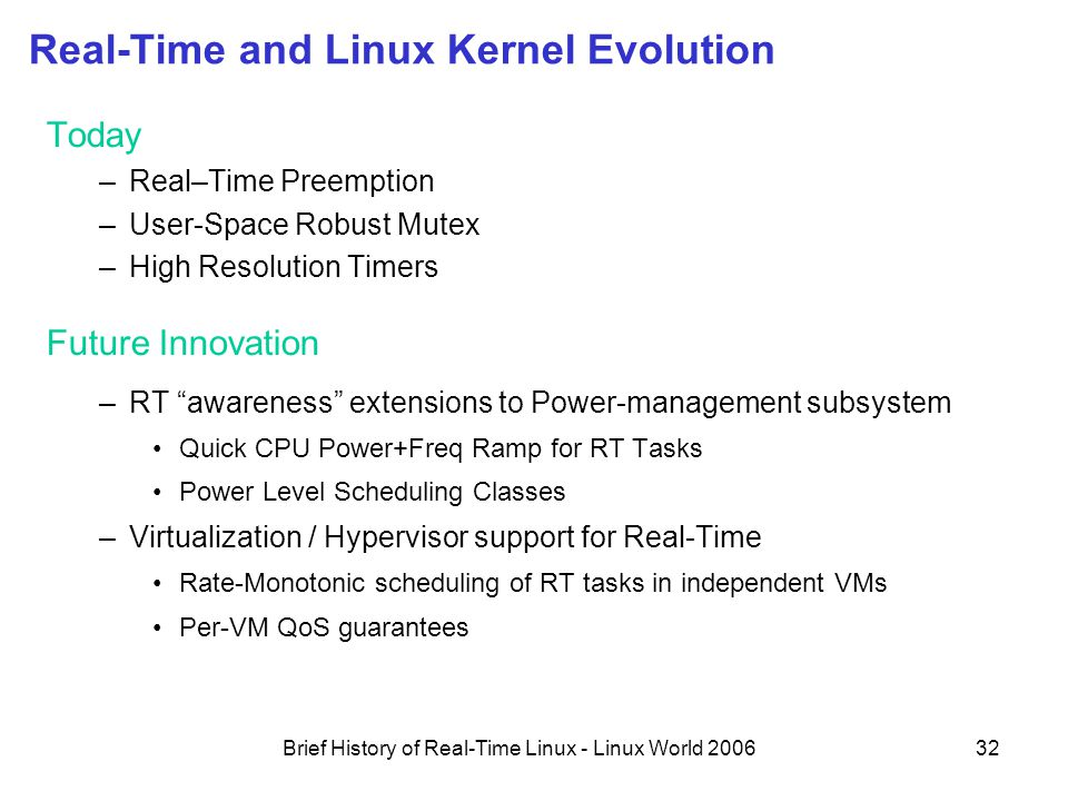 Brief History of Real-Time Linux - Linux World 200632 Real-Time and Linux Kernel Evolution Today –Real–Time Preemption –User-Space Robust Mutex –High Resolution Timers Future Innovation –RT awareness extensions to Power-management subsystem Quick CPU Power+Freq Ramp for RT Tasks Power Level Scheduling Classes –Virtualization / Hypervisor support for Real-Time Rate-Monotonic scheduling of RT tasks in independent VMs Per-VM QoS guarantees