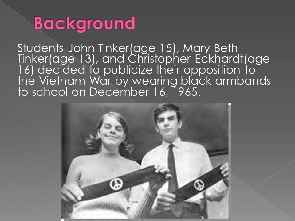 Students John Tinker(age 15), Mary Beth Tinker(age 13), and Christopher Eckhardt(age 16) decided to publicize their opposition to the Vietnam War by wearing black armbands to school on December 16, 1965.