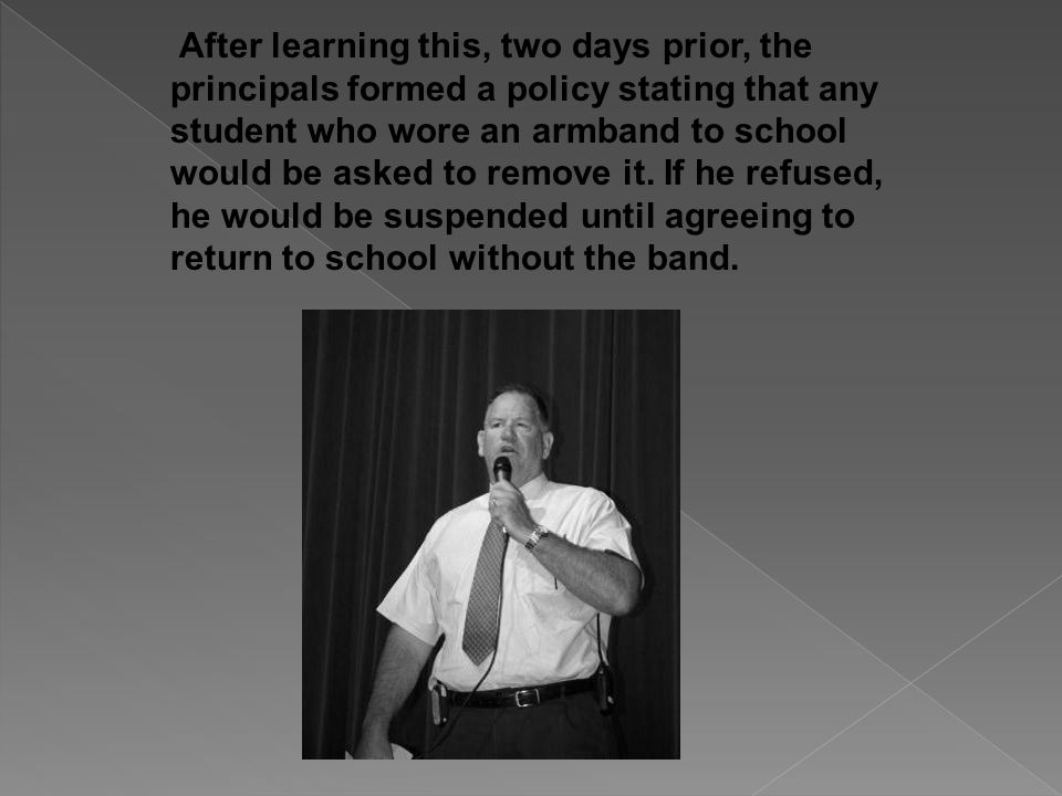 After learning this, two days prior, the principals formed a policy stating that any student who wore an armband to school would be asked to remove it