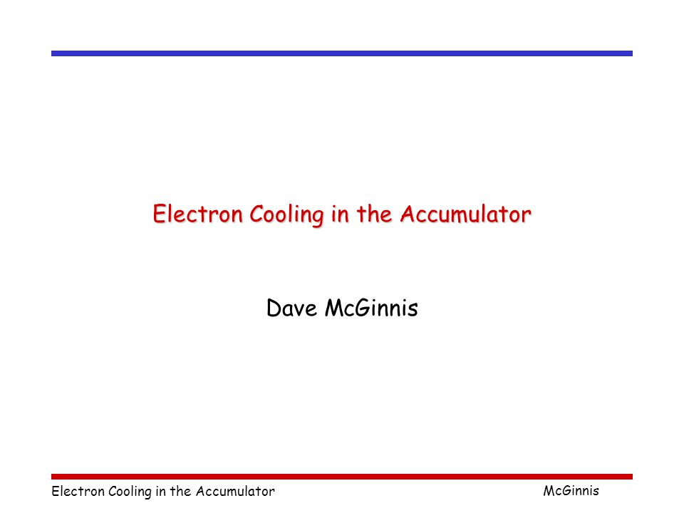 Electron Cooling in the Accumulator McGinnis Disadvantages  Stacktail Betatron cooling  Cooling section length  Recycler -> 20 meters  Accumulator - > 12 meters  Available longitudinal phase space