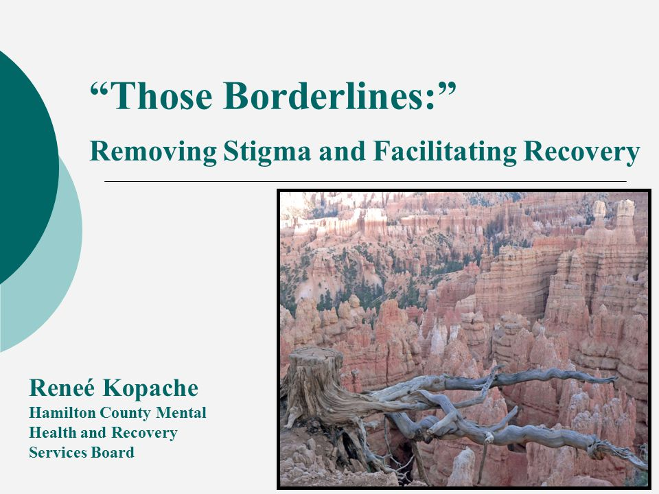 Those Borderlines: Removing Stigma and Facilitating Recovery Reneé Kopache Hamilton County Mental Health and Recovery Services Board
