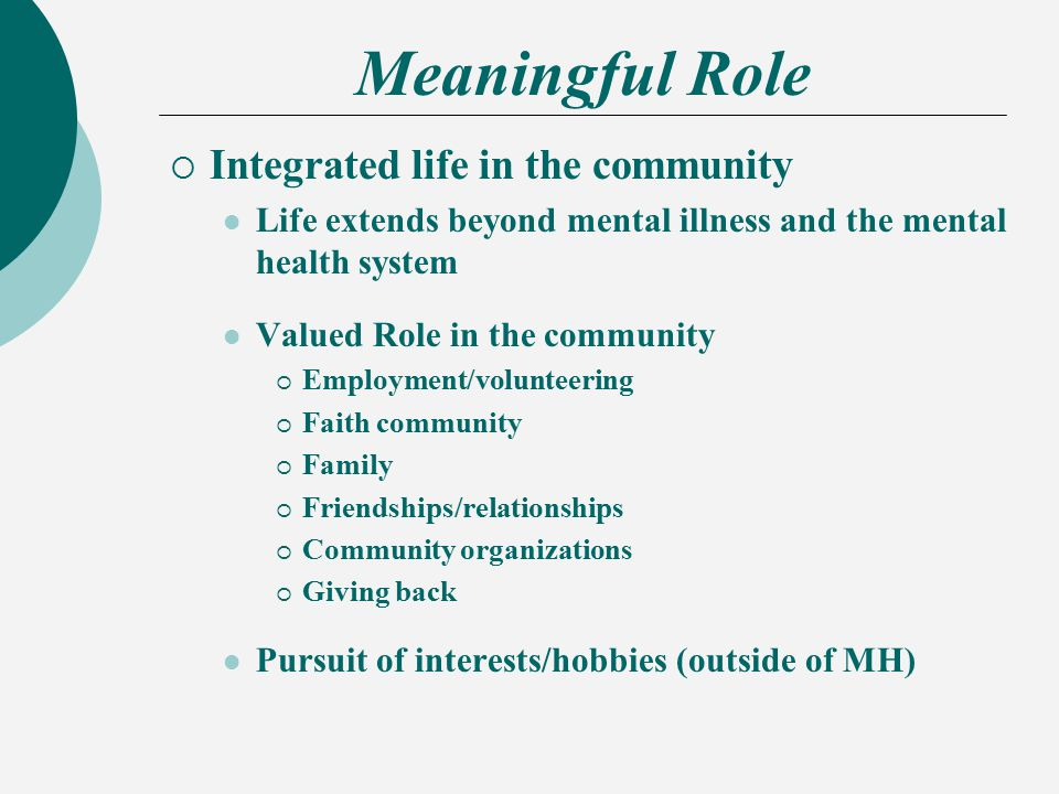 Meaningful Role  Integrated life in the community Life extends beyond mental illness and the mental health system Valued Role in the community  Employment/volunteering  Faith community  Family  Friendships/relationships  Community organizations  Giving back Pursuit of interests/hobbies (outside of MH)