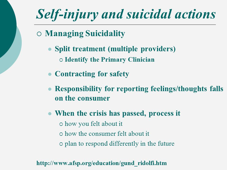 Self-injury and suicidal actions  Managing Suicidality Split treatment (multiple providers)  Identify the Primary Clinician Contracting for safety Responsibility for reporting feelings/thoughts falls on the consumer When the crisis has passed, process it  how you felt about it  how the consumer felt about it  plan to respond differently in the future http://www.afsp.org/education/gund_ridolfi.htm