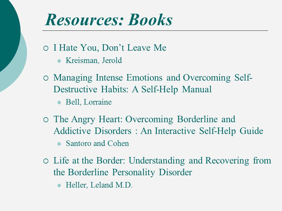 Resources: Books  I Hate You, Don't Leave Me Kreisman, Jerold  Managing Intense Emotions and Overcoming Self- Destructive Habits: A Self-Help Manual Bell, Lorraine  The Angry Heart: Overcoming Borderline and Addictive Disorders : An Interactive Self-Help Guide Santoro and Cohen  Life at the Border: Understanding and Recovering from the Borderline Personality Disorder Heller, Leland M.D.