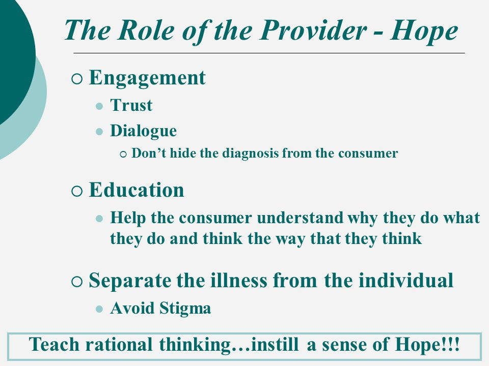 The Role of the Provider - Hope  Engagement Trust Dialogue  Don't hide the diagnosis from the consumer  Education Help the consumer understand why they do what they do and think the way that they think  Separate the illness from the individual Avoid Stigma Teach rational thinking…instill a sense of Hope!!!