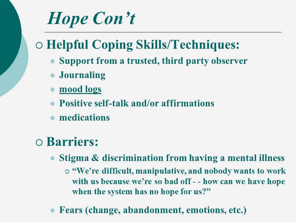 Hope Con't  Helpful Coping Skills/Techniques: Support from a trusted, third party observer Journaling mood logs Positive self-talk and/or affirmations medications  Barriers: Stigma & discrimination from having a mental illness  We're difficult, manipulative, and nobody wants to work with us because we're so bad off - - how can we have hope when the system has no hope for us Fears (change, abandonment, emotions, etc.)