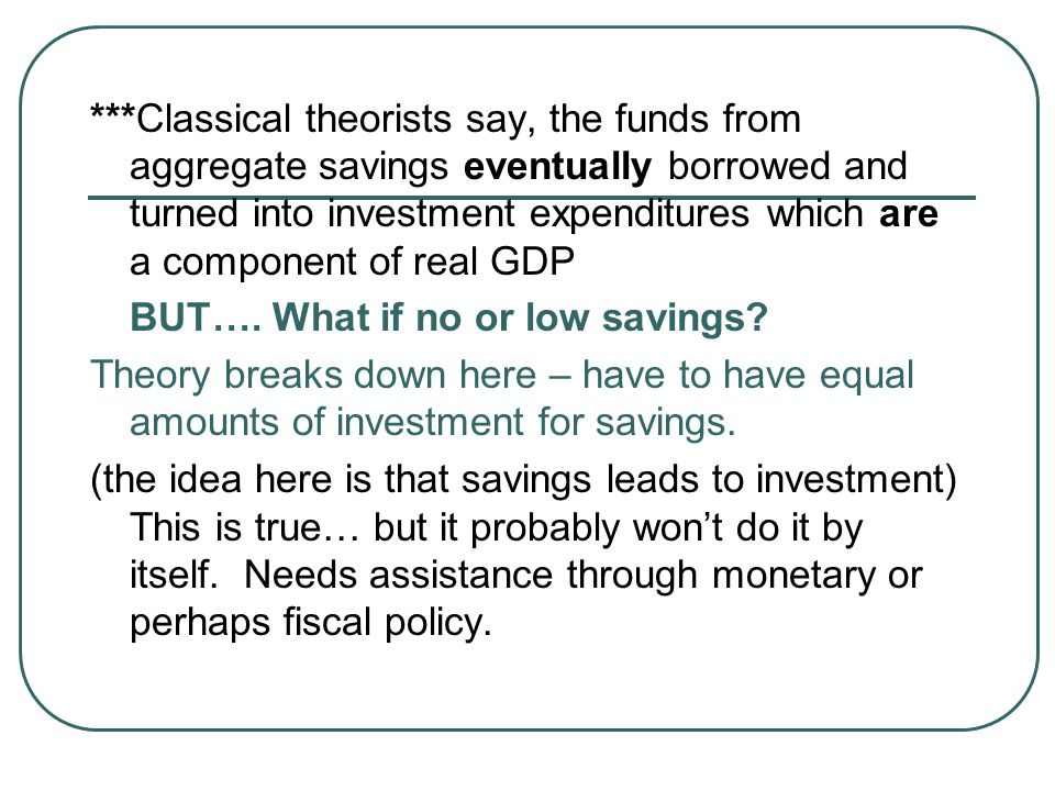 ***Classical theorists say, the funds from aggregate savings eventually borrowed and turned into investment expenditures which are a component of real