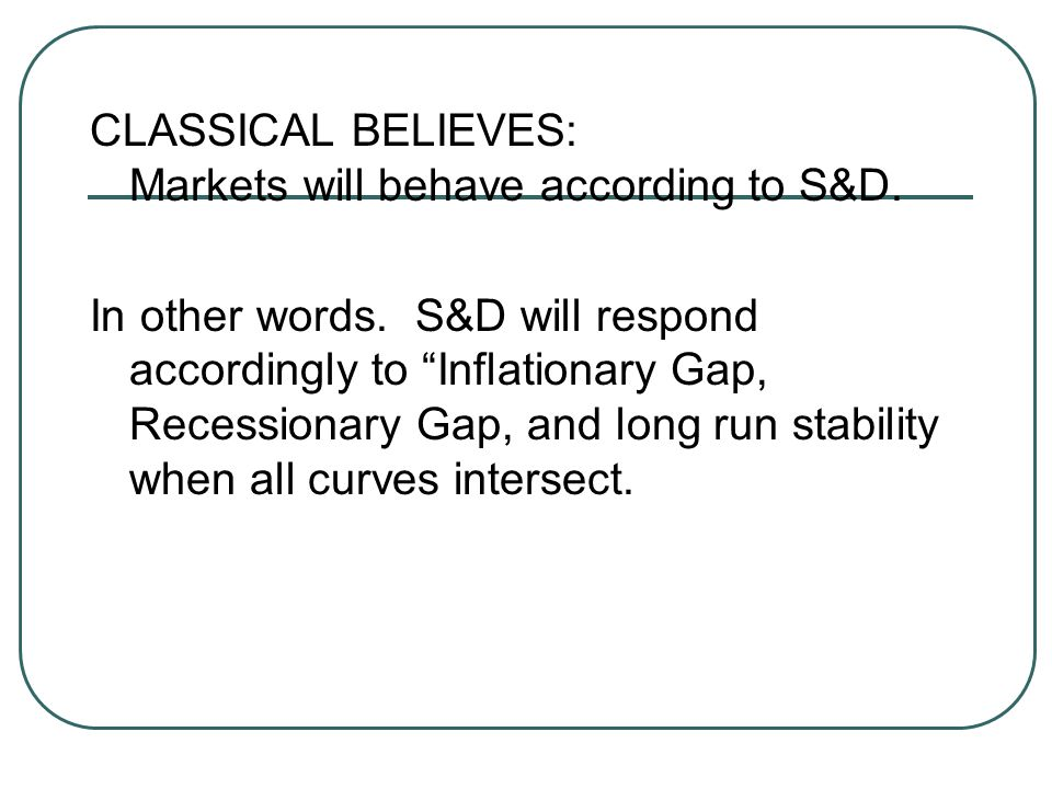 "CLASSICAL BELIEVES: Markets will behave according to S&D. In other words. S&D will respond accordingly to ""Inflationary Gap, Recessionary Gap, and lon"