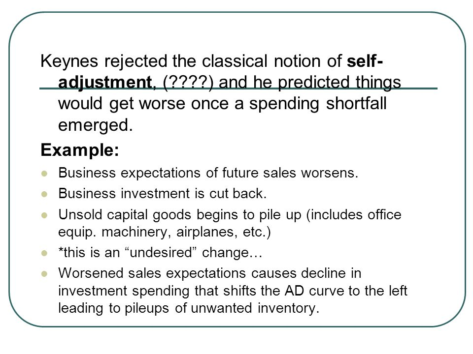 Keynes rejected the classical notion of self- adjustment, (????) and he predicted things would get worse once a spending shortfall emerged. Example: B