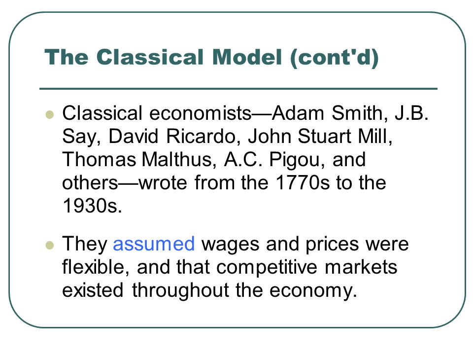 The Classical Model (cont'd) Classical economists—Adam Smith, J.B. Say, David Ricardo, John Stuart Mill, Thomas Malthus, A.C. Pigou, and others—wrote
