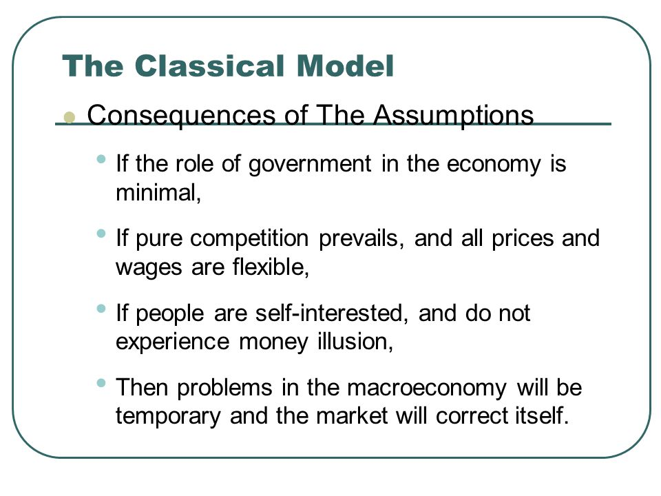 The Classical Model Consequences of The Assumptions If the role of government in the economy is minimal, If pure competition prevails, and all prices