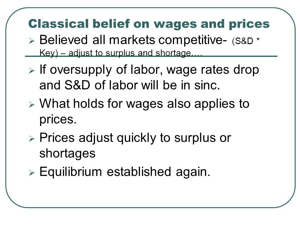 Classical belief on wages and prices  Believed all markets competitive- (S&D * Key) – adjust to surplus and shortage….  If oversupply of labor, wage