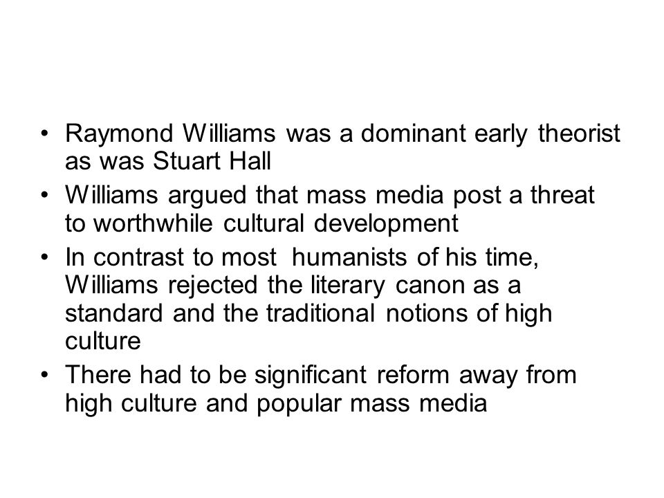 Raymond Williams was a dominant early theorist as was Stuart Hall Williams argued that mass media post a threat to worthwhile cultural development In contrast to most humanists of his time, Williams rejected the literary canon as a standard and the traditional notions of high culture There had to be significant reform away from high culture and popular mass media