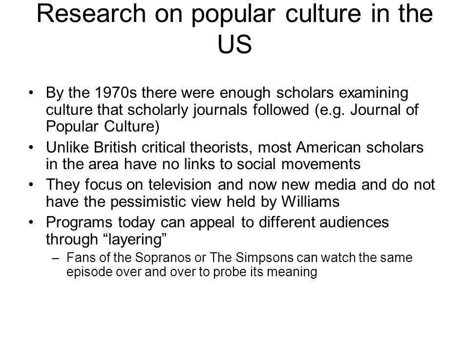 Research on popular culture in the US By the 1970s there were enough scholars examining culture that scholarly journals followed (e.g.