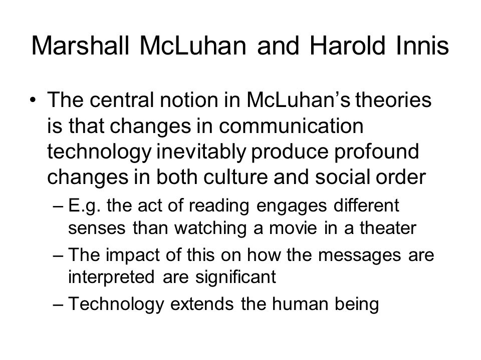 Marshall McLuhan and Harold Innis The central notion in McLuhan's theories is that changes in communication technology inevitably produce profound changes in both culture and social order –E.g.