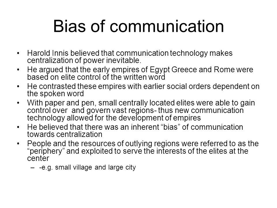 Bias of communication Harold Innis believed that communication technology makes centralization of power inevitable.