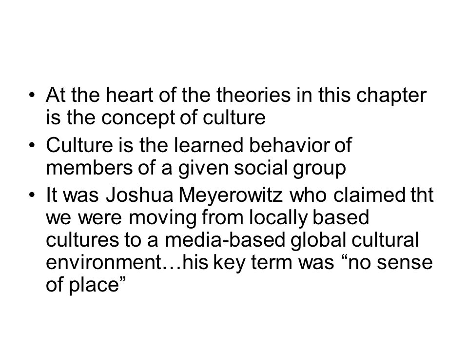 At the heart of the theories in this chapter is the concept of culture Culture is the learned behavior of members of a given social group It was Joshua Meyerowitz who claimed tht we were moving from locally based cultures to a media-based global cultural environment…his key term was no sense of place