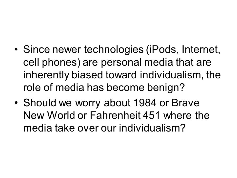 Since newer technologies (iPods, Internet, cell phones) are personal media that are inherently biased toward individualism, the role of media has beco