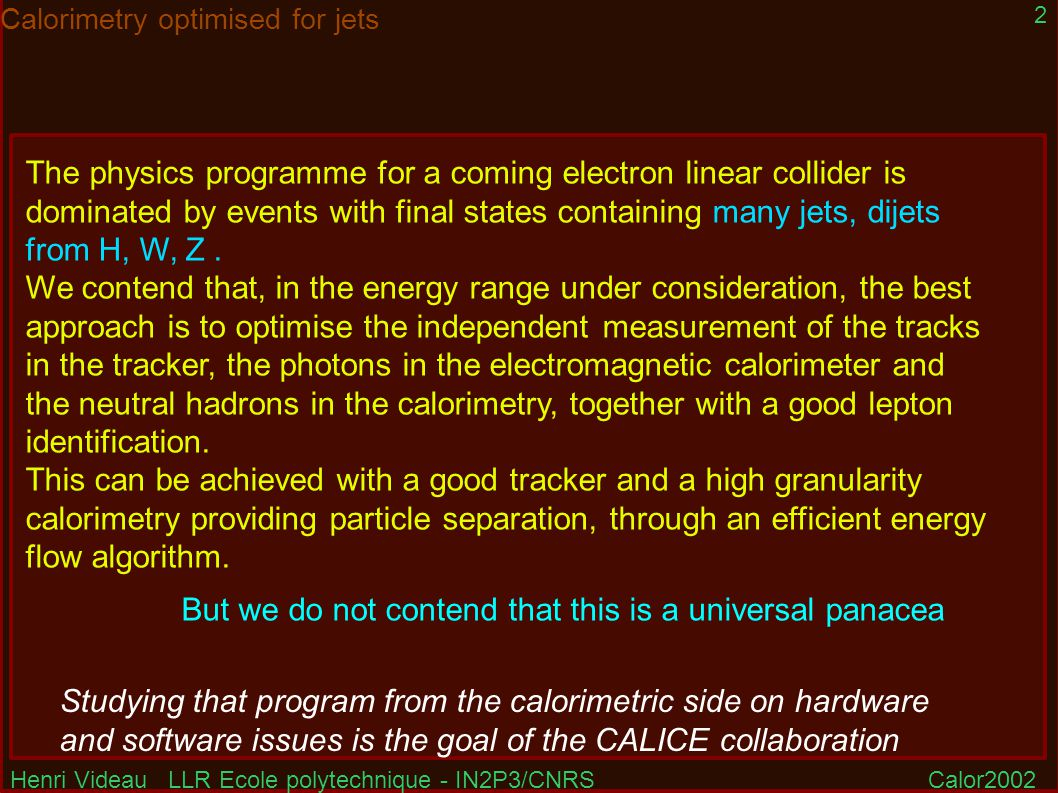 Henri Videau LLR Ecole polytechnique - IN2P3/CNRSCalor2002 2 Calorimetry optimised for jets The physics programme for a coming electron linear collider is dominated by events with final states containing many jets, dijets from H, W, Z.